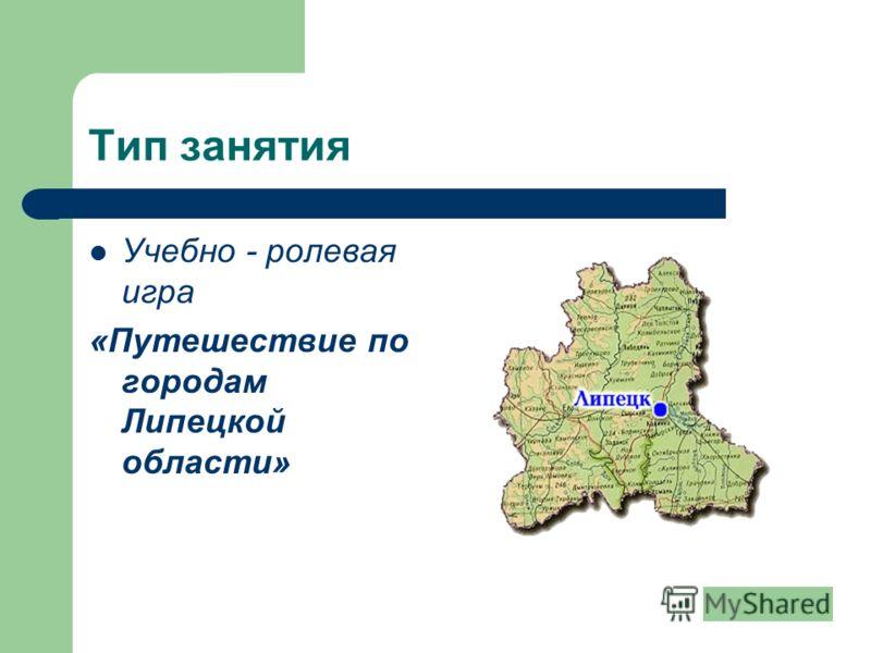 Тип занятия Учебно - ролевая игра «Путешествие по городам Липецкой области»