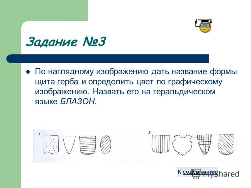 Задание 3 По наглядному изображению дать название формы щита герба и определить цвет по графическому изображению. Назвать его на геральдическом языке БЛАЗОН. К содержанию