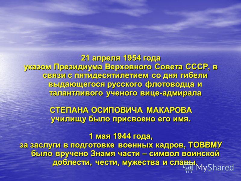 21 апреля 1954 года указом Президиума Верховного Совета СССР, в связи с пятидесятилетием со дня гибели выдающегося русского флотоводца и талантливого ученого вице-адмирала СТЕПАНА ОСИПОВИЧА МАКАРОВА училищу было присвоено его имя. 1 мая 1944 года, за