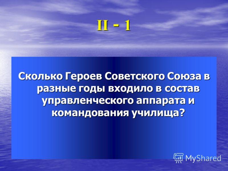 ІІ - 1 Сколько Героев Советского Союза в разные годы входило в состав управленческого аппарата и командования училища?