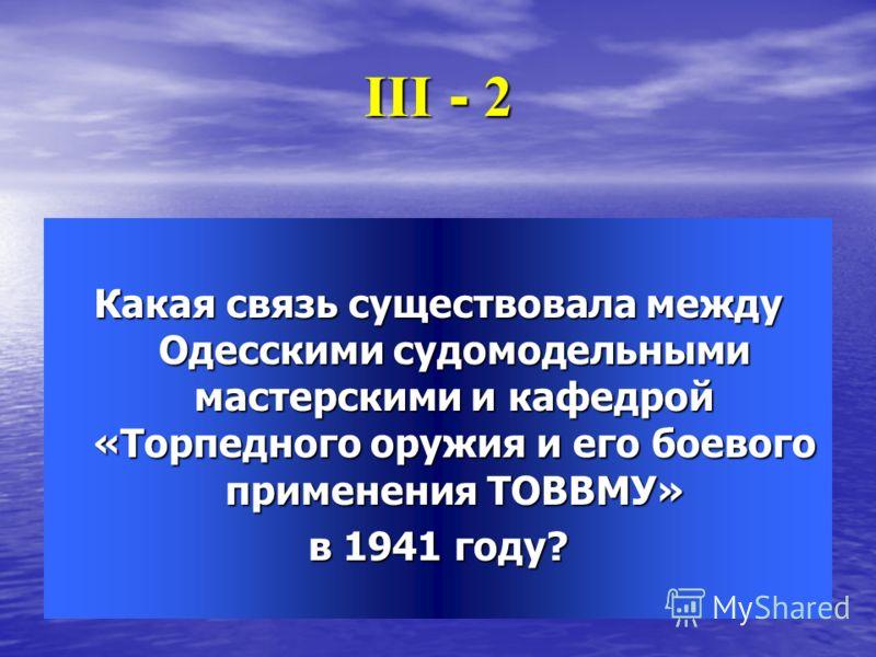ІІІ - 2 Какая связь существовала между Одесскими судомодельными мастерскими и кафедрой «Торпедного оружия и его боевого применения ТОВВМУ» в 1941 году?