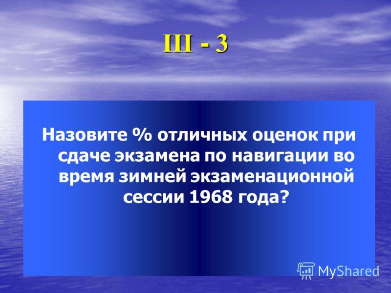 ІІІ - 3 Назовите % отличных оценок при сдаче экзамена по навигации во время зимней экзаменационной сессии 1968 года?