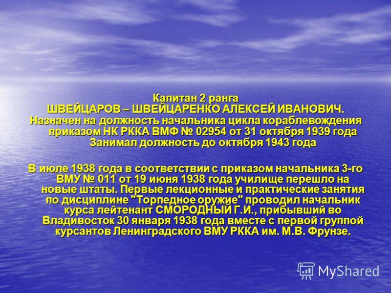 Капитан 2 ранга ШВЕЙЦАРОВ – ШВЕЙЦАРЕНКО АЛЕКСЕЙ ИВАНОВИЧ. Назначен на должность начальника цикла кораблевождения приказом НК РККА ВМФ 02954 от 31 октября 1939 года Занимал должность до октября 1943 года В июле 1938 года в соответствии с приказом нача