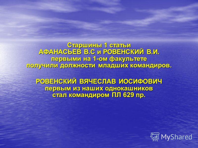 Старшины 1 статьи АФАНАСЬЕВ В.С и РОВЕНСКИЙ В.И. первыми на 1-ом факультете получили должности младших командиров. РОВЕНСКИЙ ВЯЧЕСЛАВ ИОСИФОВИЧ первым из наших однокашников стал командиром ПЛ 629 пр.