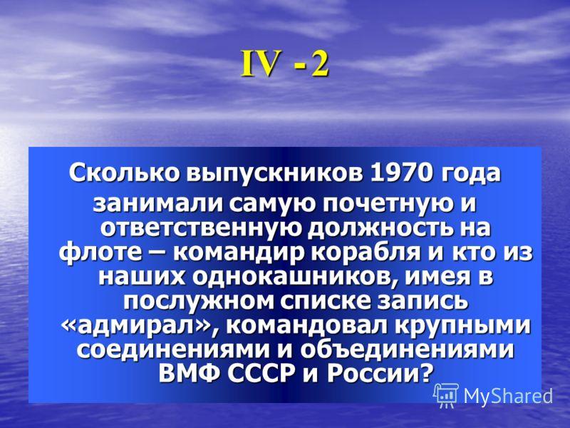 ІV - 2ІV - 2ІV - 2ІV - 2 Сколько выпускников 1970 года занимали самую почетную и ответственную должность на флоте – командир корабля и кто из наших однокашников, имея в послужном списке запись «адмирал», командовал крупными соединениями и объединения