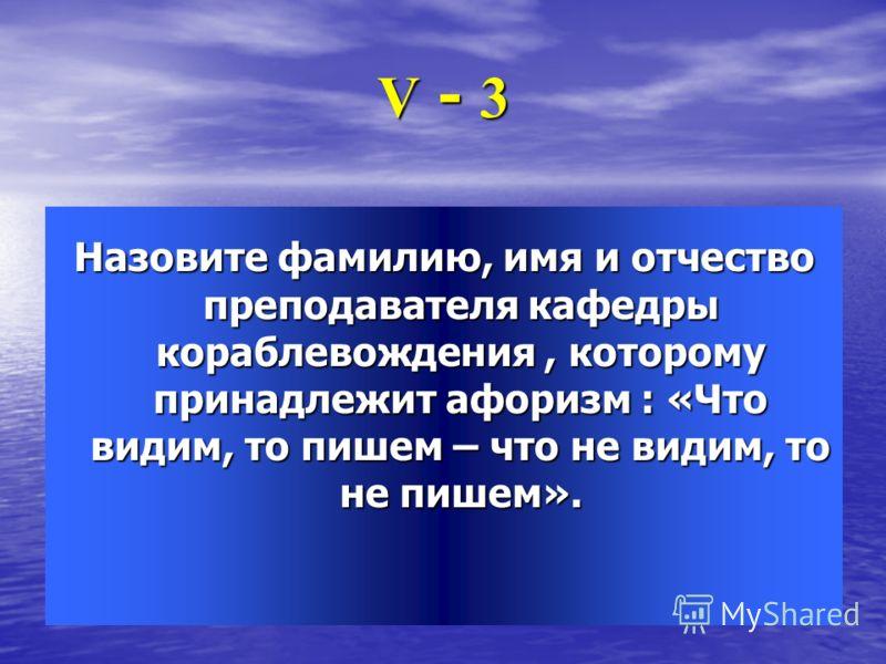 V - 3 Назовите фамилию, имя и отчество преподавателя кафедры кораблевождения, которому принадлежит афоризм : «Что видим, то пишем – что не видим, то не пишем».