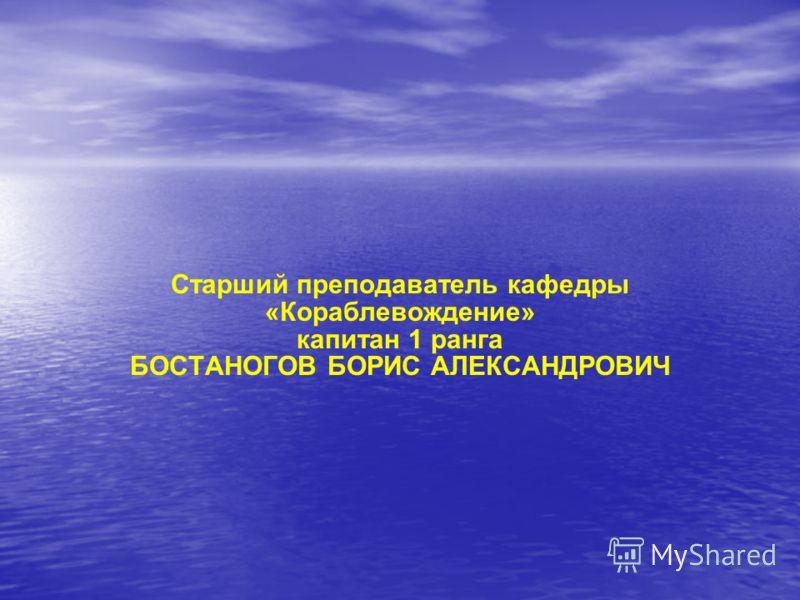 Старший преподаватель кафедры «Кораблевождение» капитан 1 ранга БОСТАНОГОВ БОРИС АЛЕКСАНДРОВИЧ