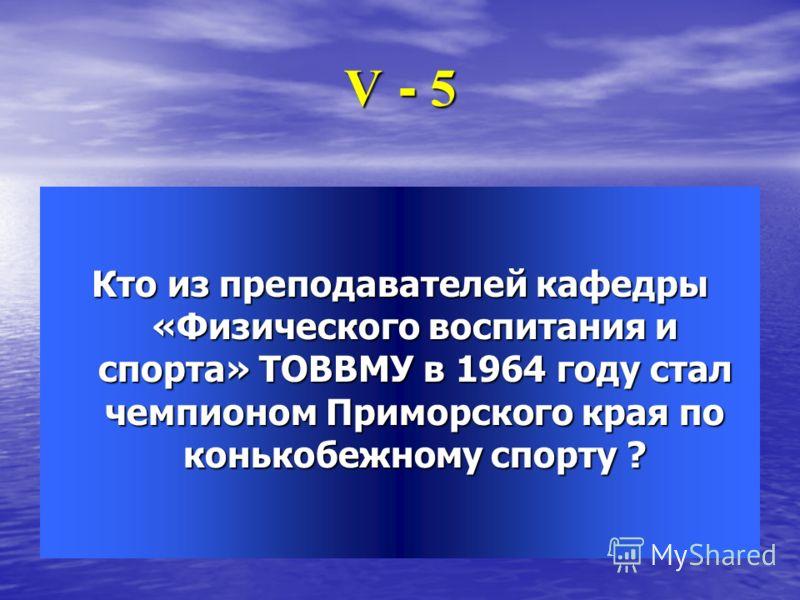 V - 5 Кто из преподавателей кафедры «Физического воспитания и спорта» ТОВВМУ в 1964 году стал чемпионом Приморского края по конькобежному спорту ?