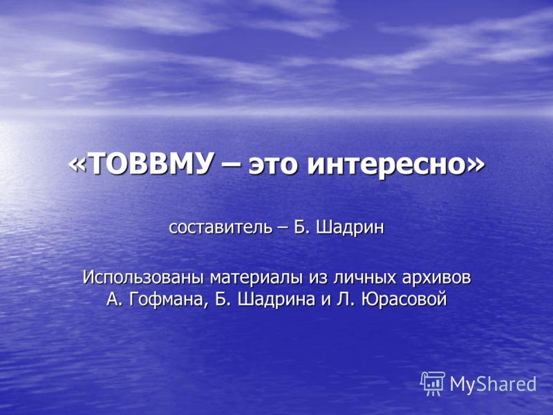 «ТОВВМУ – это интересно» составитель – Б. Шадрин Использованы материалы из личных архивов А. Гофмана, Б. Шадрина и Л. Юрасовой