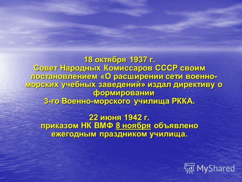 18 октября 1937 г. Совет Народных Комиссаров СССР своим постановлением «О расширении сети военно- морских учебных заведений» издал директиву о формировании 3-го Военно-морского училища РККА. 22 июня 1942 г. приказом НК ВМФ 8 ноября объявлено ежегодны