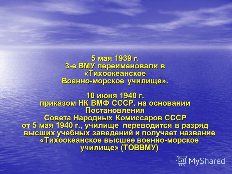 5 мая 1939 г. 3-е ВМУ переименовали в «Тихоокеанское Военно-морское училище». 10 июня 1940 г. приказом НК ВМФ СССР, на основании Постановления Совета Народных Комиссаров СССР от 5 мая 1940 г., училище переводится в разряд высших учебных заведений и п