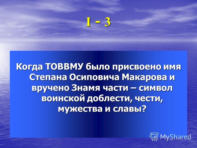 І - 3 Когда ТОВВМУ было присвоено имя Степана Осиповича Макарова и вручено Знамя части – символ воинской доблести, чести, мужества и славы?