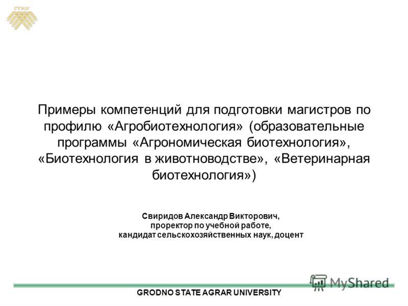 Примеры компетенций для подготовки магистров по профилю «Агробиотехнология» (образовательные программы «Агрономическая биотехнология», «Биотехнология в животноводстве», «Ветеринарная биотехнология») Свиридов Александр Викторович, проректор по учебной