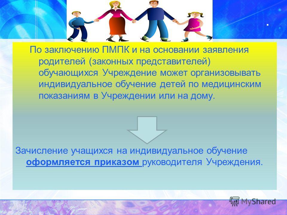 . По заключению ПМПК и на основании заявления родителей (законных представителей) обучающихся Учреждение может организовывать индивидуальное обучение детей по медицинским показаниям в Учреждении или на дому. Зачисление учащихся на индивидуальное обуч