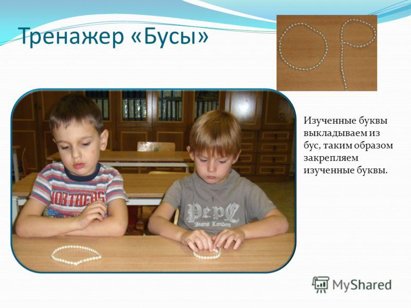 Тренажер «Бусы» Изученные буквы выкладываем из бус, таким образом закрепляем изученные буквы.