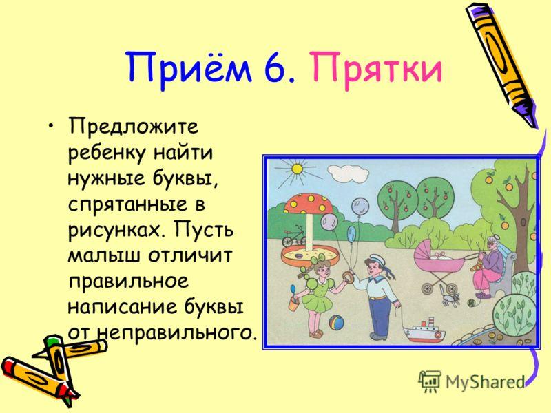 Приём 6. Прятки Предложите ребенку найти нужные буквы, спрятанные в рисунках. Пусть малыш отличит правильное написание буквы от неправильного.