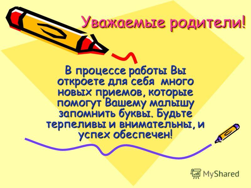 Уважаемые родители! Уважаемые родители! В процессе работы Вы откроете для себя много новых приемов, которые помогут Вашему малышу запомнить буквы. Будьте терпеливы и внимательны, и успех обеспечен!