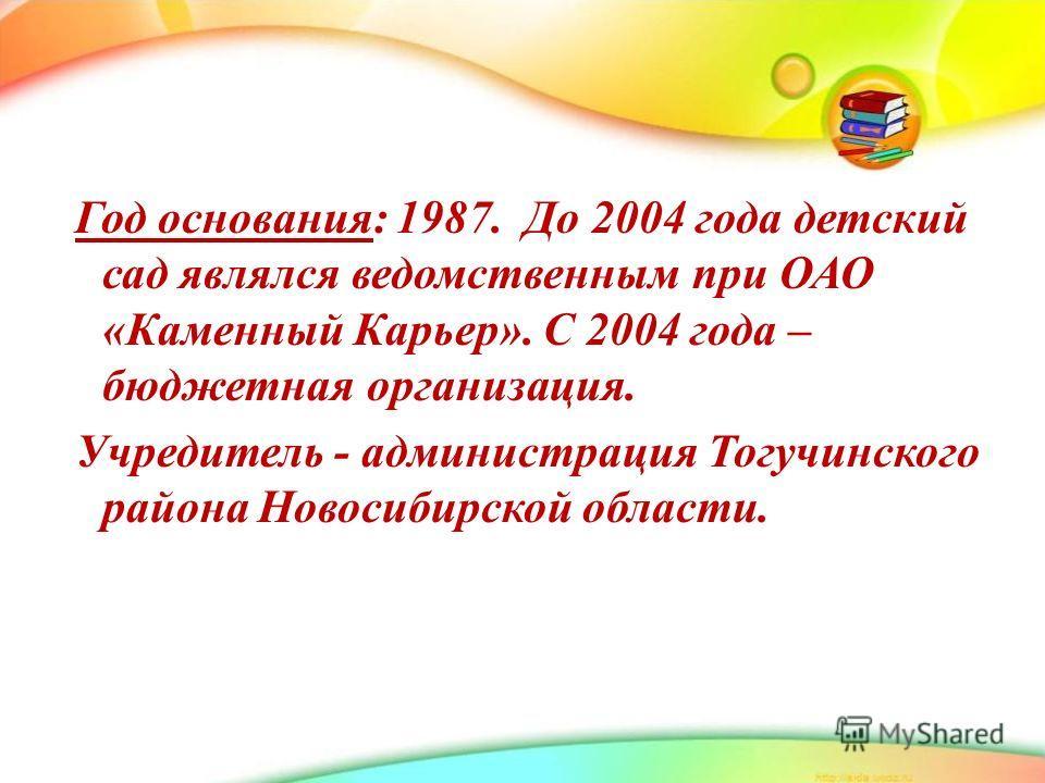 Год основания: 1987. До 2004 года детский сад являлся ведомственным при ОАО «Каменный Карьер». С 2004 года – бюджетная организация. Учредитель - администрация Тогучинского района Новосибирской области.