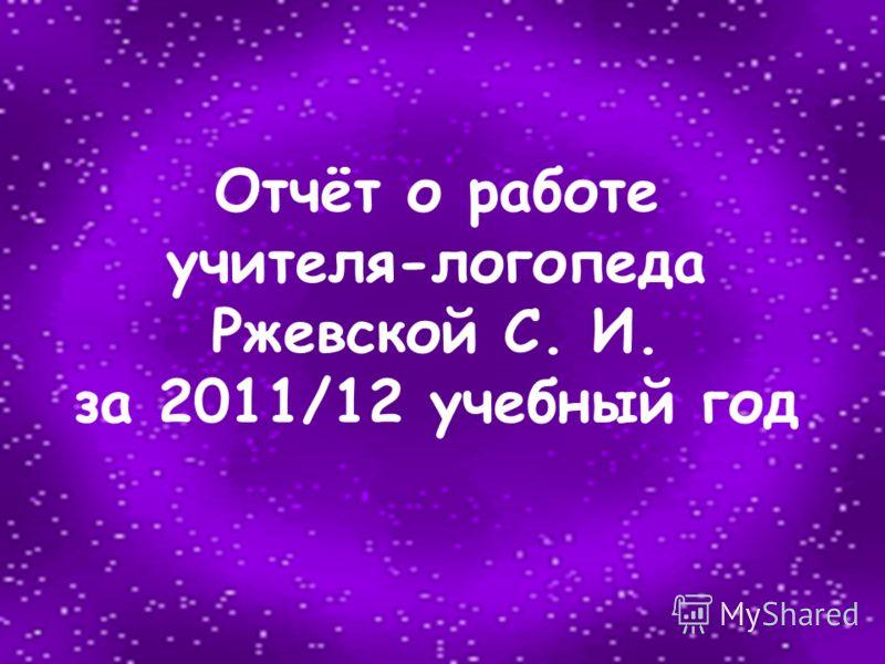 Отчёт о работе учителя-логопеда Ржевской С. И. за 2011/12 учебный год