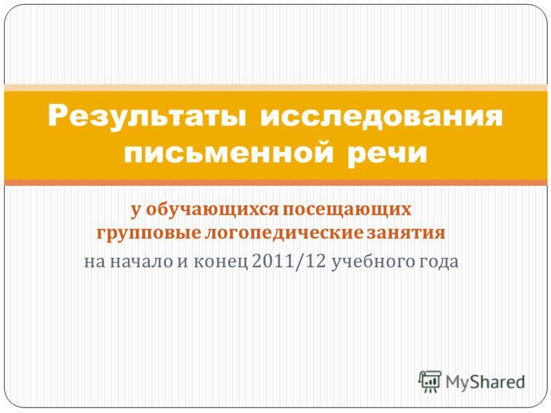 у обучающихся посещающих групповые логопедические занятия на начало и конец 2011/12 учебного года Результаты исследования письменной речи