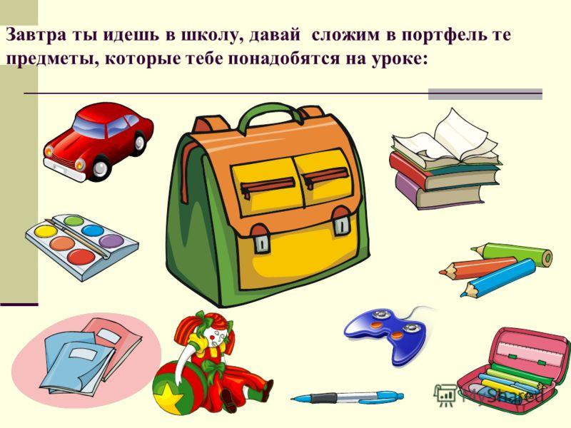 Завтра ты идешь в школу, давай сложим в портфель те предметы, которые тебе понадобятся на уроке:
