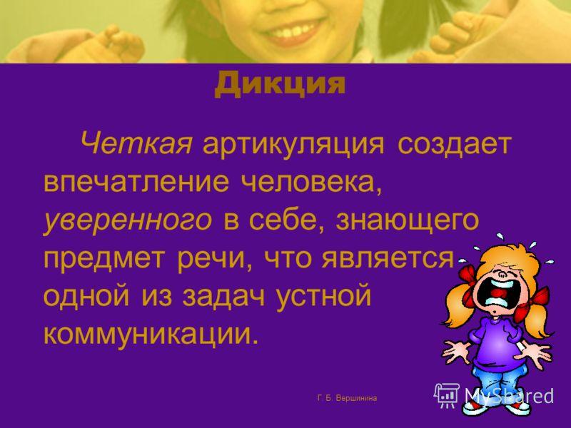 Г. Б. Вершинина46 Дикция Учительская привычка отчетливо произносить слова часто остается на всю жизнь, и по тому, как человек говорит, порой можно догадаться, что он преподаватель.