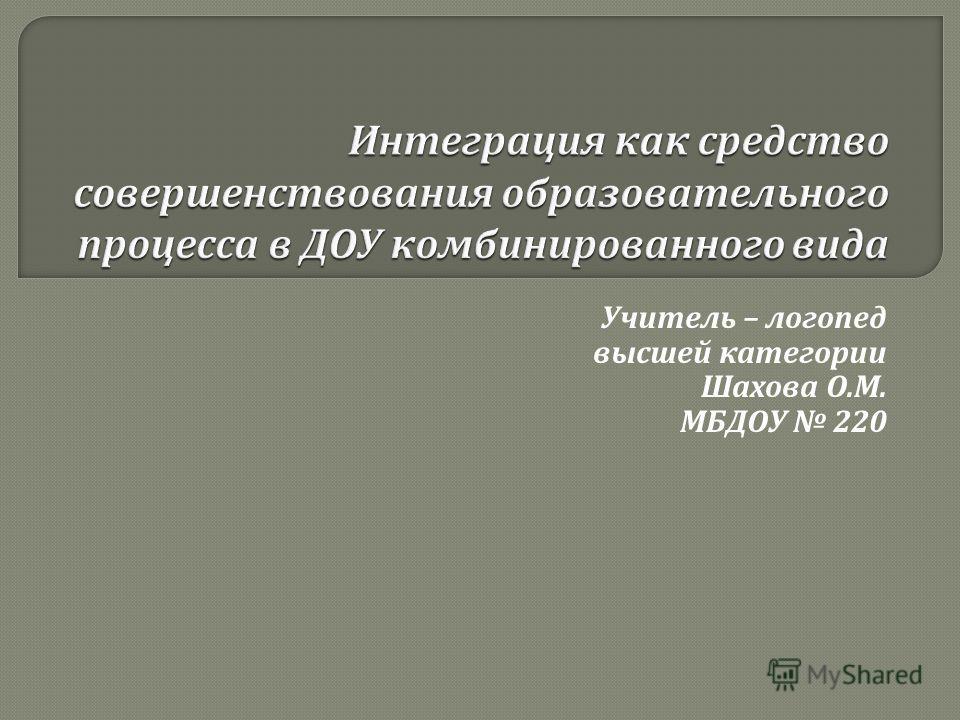 Учитель – логопед высшей категории Шахова О. М. МБДОУ 220