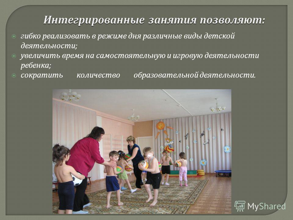 гибко реализовать в режиме дня различные виды детской деятельности ; увеличить время на самостоятельную и игровую деятельности ребенка ; сократить количество образовательной деятельности.