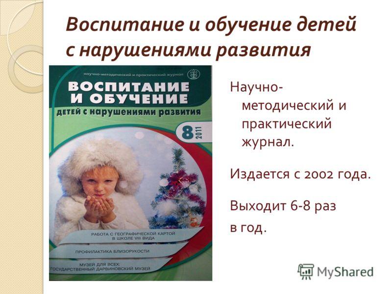 Воспитание и обучение детей с нарушениями развития Научно - методический и практический журнал. Издается с 2002 года. Выходит 6-8 раз в год.