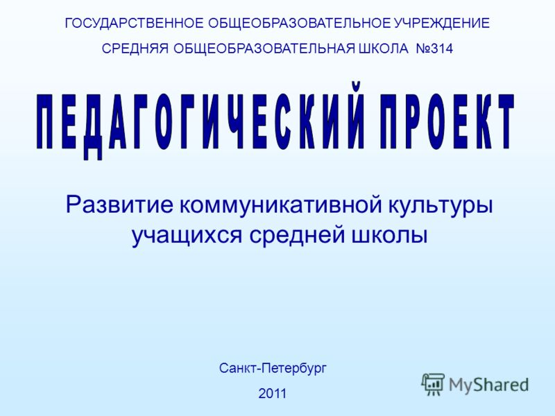 Развитие коммуникативной культуры учащихся средней школы ГОСУДАРСТВЕННОЕ ОБЩЕОБРАЗОВАТЕЛЬНОЕ УЧРЕЖДЕНИЕ СРЕДНЯЯ ОБЩЕОБРАЗОВАТЕЛЬНАЯ ШКОЛА 314 Санкт-Петербург 2011