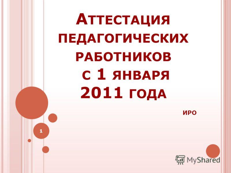 А ТТЕСТАЦИЯ ПЕДАГОГИЧЕСКИХ РАБОТНИКОВ С 1 ЯНВАРЯ 2011 ГОДА ИРО 1