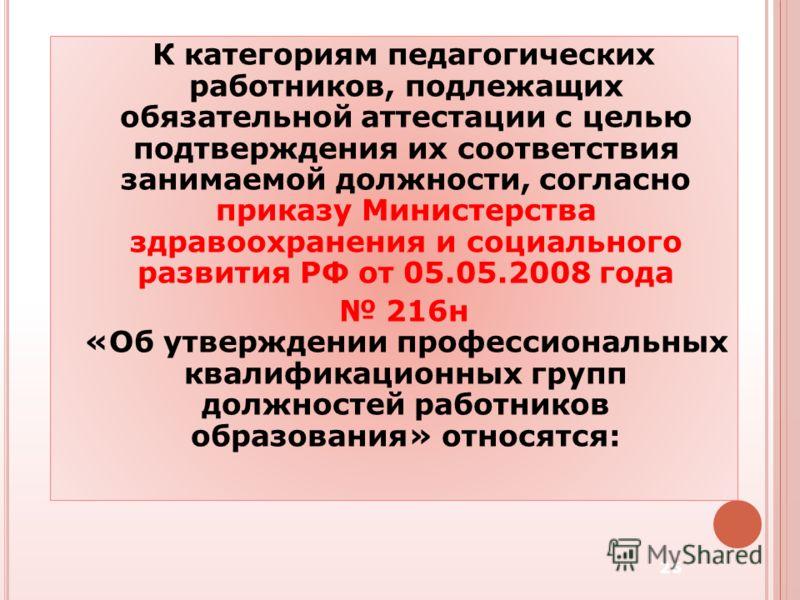 К категориям педагогических работников, подлежащих обязательной аттестации с целью подтверждения их соответствия занимаемой должности, согласно приказу Министерства здравоохранения и социального развития РФ от 05.05.2008 года 216н «Об утверждении про