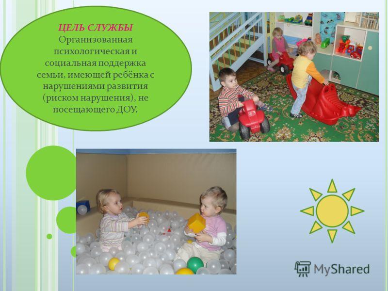 ЦЕЛЬ СЛУЖБЫ Организованная психологическая и социальная поддержка семьи, имеющей ребёнка с нарушениями развития (риском нарушения), не посещающего ДОУ.