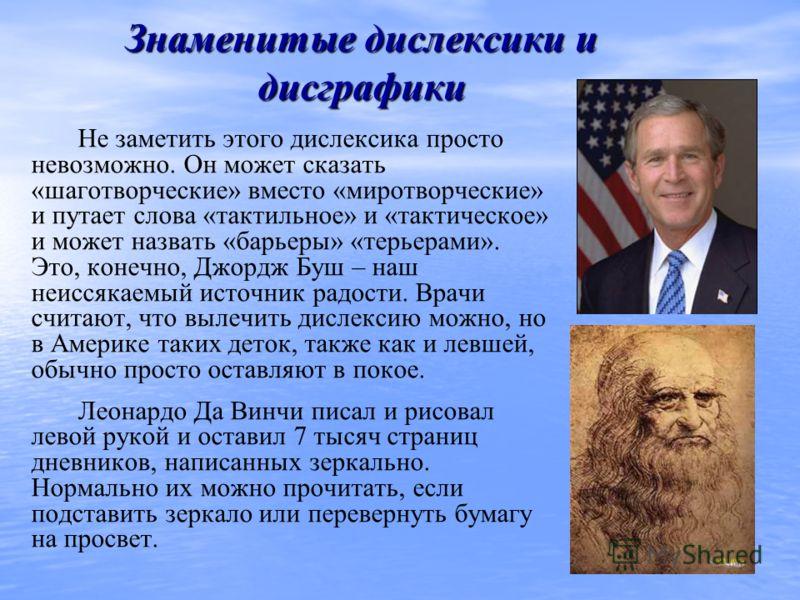 Знаменитые дислексики и дисграфики Не заметить этого дислексика просто невозможно. Он может сказать «шаготворческие» вместо «миротворческие» и путает слова «тактильное» и «тактическое» и может назвать «барьеры» «терьерами». Это, конечно, Джордж Буш –