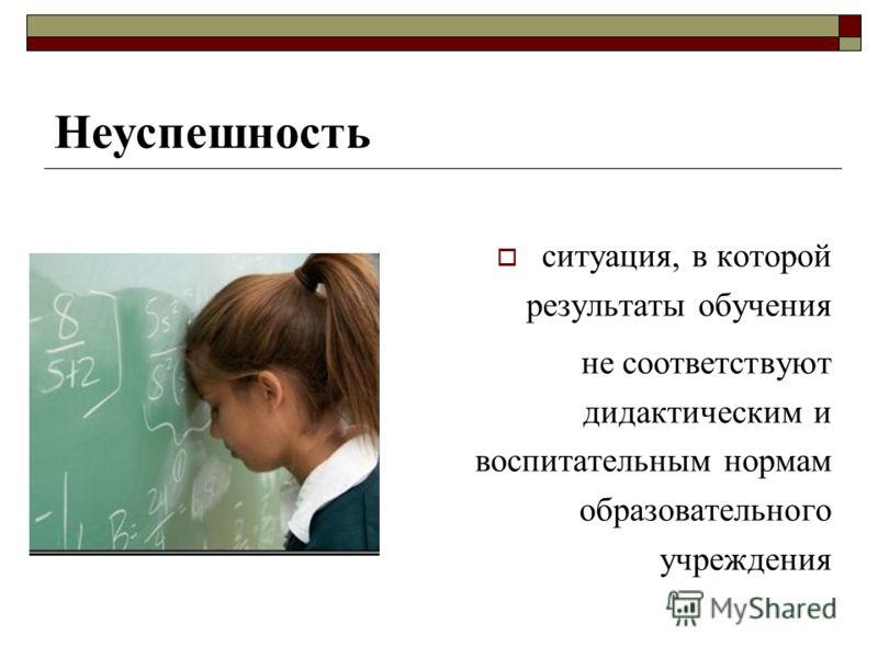 ситуация, в которой результаты обучения не соответствуют дидактическим и воспитательным нормам образовательного учреждения Неуспешность
