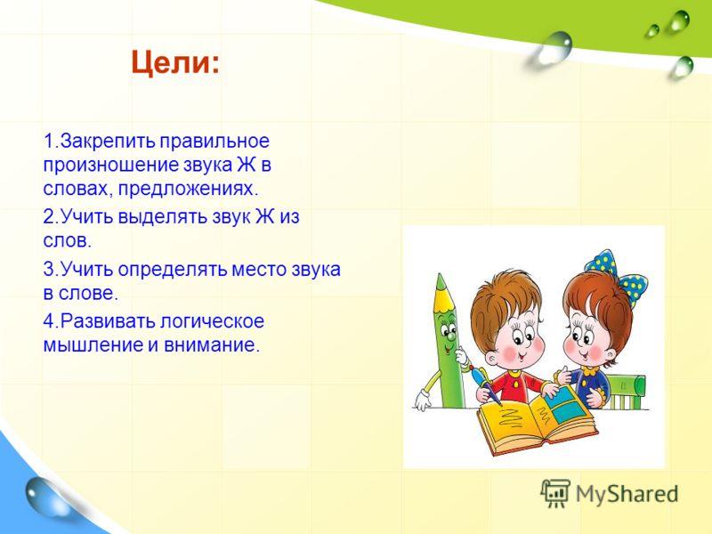 Цели: 1.Закрепить правильное произношение звука Ж в словах, предложениях. 2.Учить выделять звук Ж из слов. 3.Учить определять место звука в слове. 4.Развивать логическое мышление и внимание.