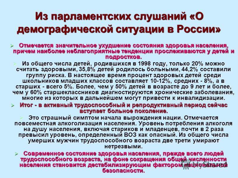 Из парламентских слушаний «О демографической ситуации в России» Отмечается значительное ухудшение состояния здоровья населения, причем наиболее неблагоприятные тенденции прослеживаются у детей и подростков. Отмечается значительное ухудшение состояния