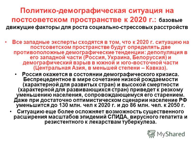 Политико-демографическая ситуация на постсоветском пространстве к 2020 г.: базовые движущие факторы для роста социально-стрессовых расстройств Все западные эксперты сходятся в том, что к 2020 г. ситуацию на постсоветском пространстве будут определять