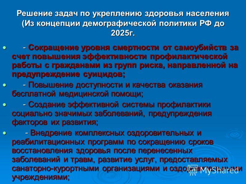 Решение задач по укреплению здоровья населения (Из концепции демографической политики РФ до 2025г. - Сокращение уровня смертности от самоубийств за счет повышения эффективности профилактической работы с гражданами из групп риска, направленной на пред