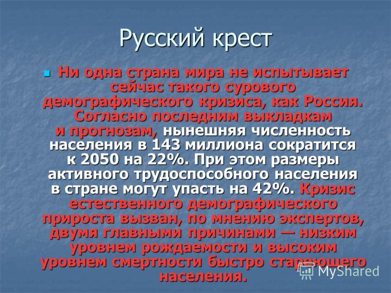 Русский крест Ни одна страна мира не испытывает сейчас такого сурового демографического кризиса, как Россия. Согласно последним выкладкам и прогнозам, нынешняя численность населения в 143 миллиона сократится к 2050 на 22%. При этом размеры активного