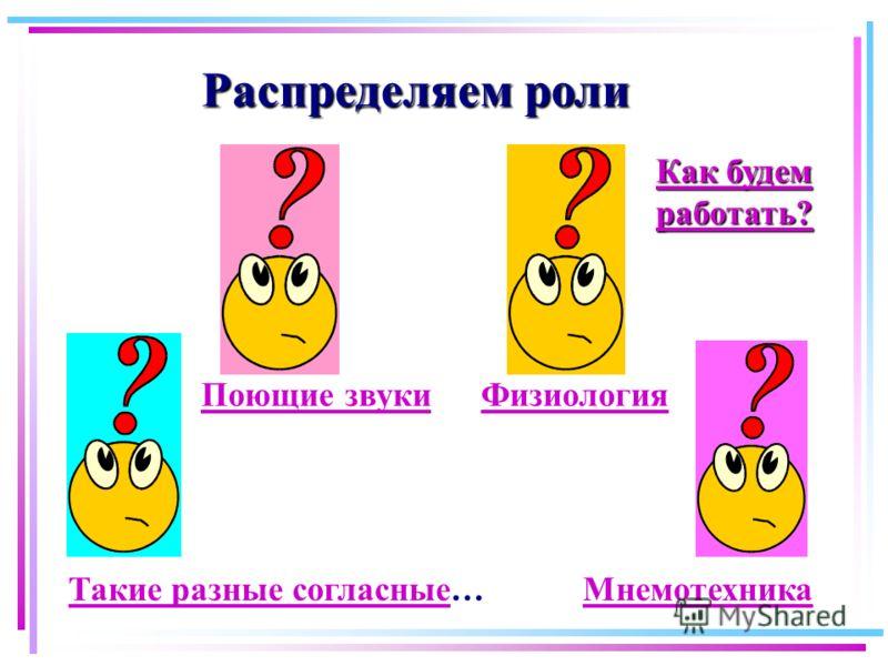 Распределяем роли Такие разные согласныеТакие разные согласные… МнемотехникаМнемотехника Поющие звукиФизиология Как будем работать? Как будем работать?