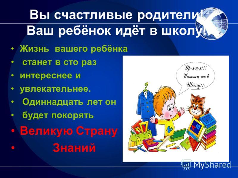 Вы счастливые родители! Ваш ребёнок идёт в школу! Жизнь вашего ребёнка станет в сто раз интереснее и увлекательнее. Одиннадцать лет он будет покорять Великую Страну Знаний