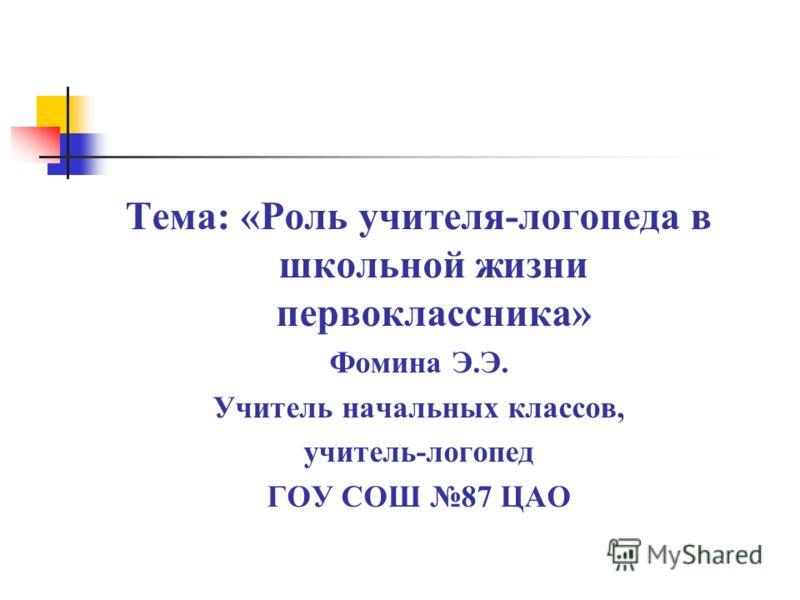 Тема: «Роль учителя-логопеда в школьной жизни первоклассника» Фомина Э.Э. Учитель начальных классов, учитель-логопед ГОУ СОШ 87 ЦАО