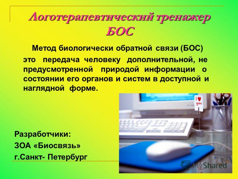 Логотерапевтический тренажер БОС Метод биологически обратной связи (БОС) это передача человеку дополнительной, не предусмотренной природой информации о состоянии его органов и систем в доступной и наглядной форме. Разработчики: ЗОА «Биосвязь» г.Санкт