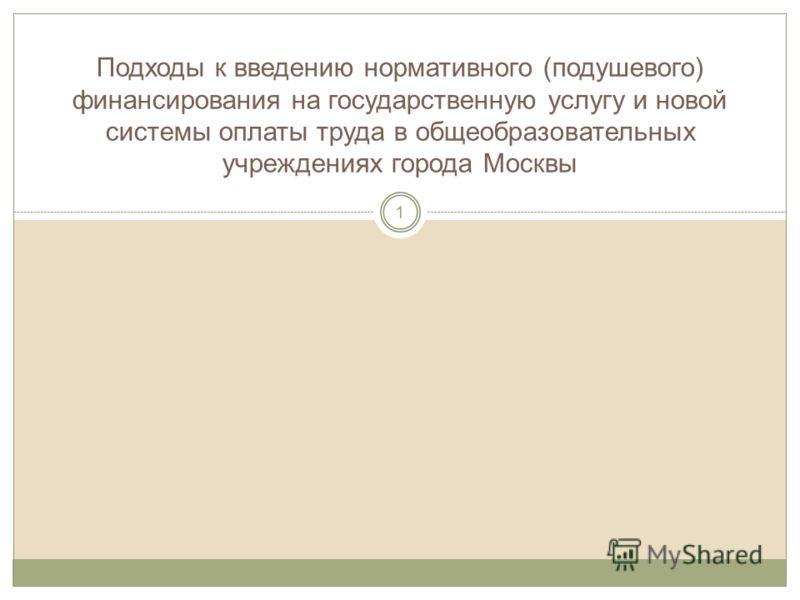 Подходы к введению нормативного (подушевого) финансирования на государственную услугу и новой системы оплаты труда в общеобразовательных учреждениях города Москвы 1