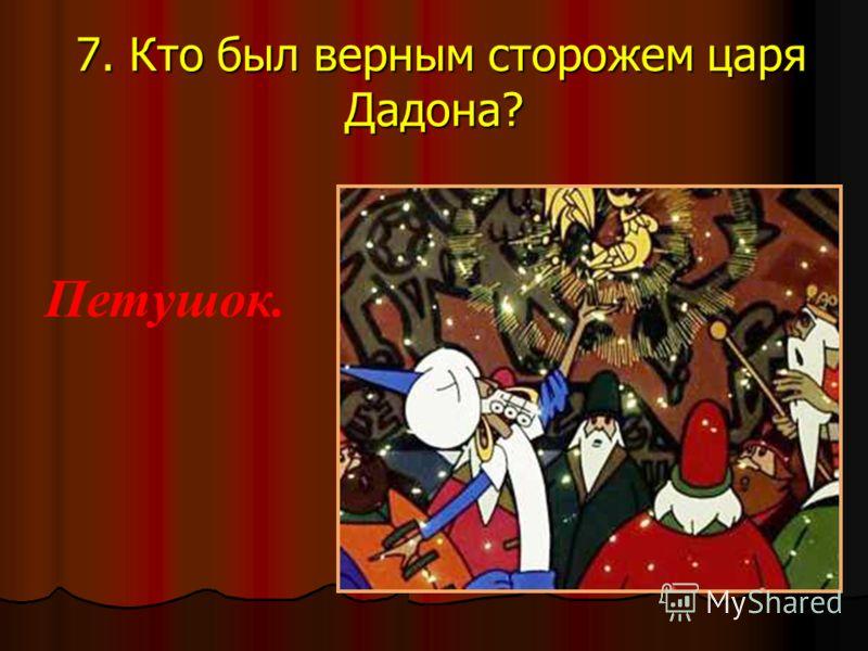 7. Кто был верным сторожем царя Дадона? 7. Кто был верным сторожем царя Дадона? Петушок.