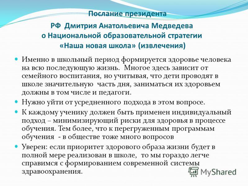 Послание президента РФ Дмитрия Анатольевича Медведева о Национальной образовательной стратегии «Наша новая школа» (извлечения) Именно в школьный период формируется здоровье человека на всю последующую жизнь. Многое здесь зависит от семейного воспитан