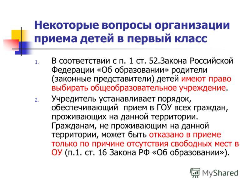 Некоторые вопросы организации приема детей в первый класс 1. В соответствии с п. 1 ст. 52.Закона Российской Федерации «Об образовании» родители (законные представители) детей имеют право выбирать общеобразовательное учреждение. 2. Учредитель устанавл