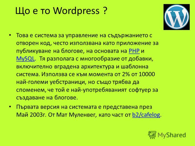 Що е то Wordpress ? Това е система за управление на съдържанието с отворен код, често използвана като приложение за публикуване на блогове, на основата на PHP и MySQL. Тя разполага с многообразие от добавки, включително вградена архитектура и шаблонн