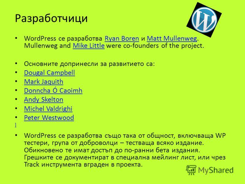 Разработчици WordPress се разработва Ryan Boren и Matt Mullenweg. Mullenweg and Mike Little were co-founders of the project.Ryan BorenMatt MullenwegMike Little Основните допринесли за развитието са: Dougal Campbell Mark Jaquith Donncha Ó Caoimh Andy